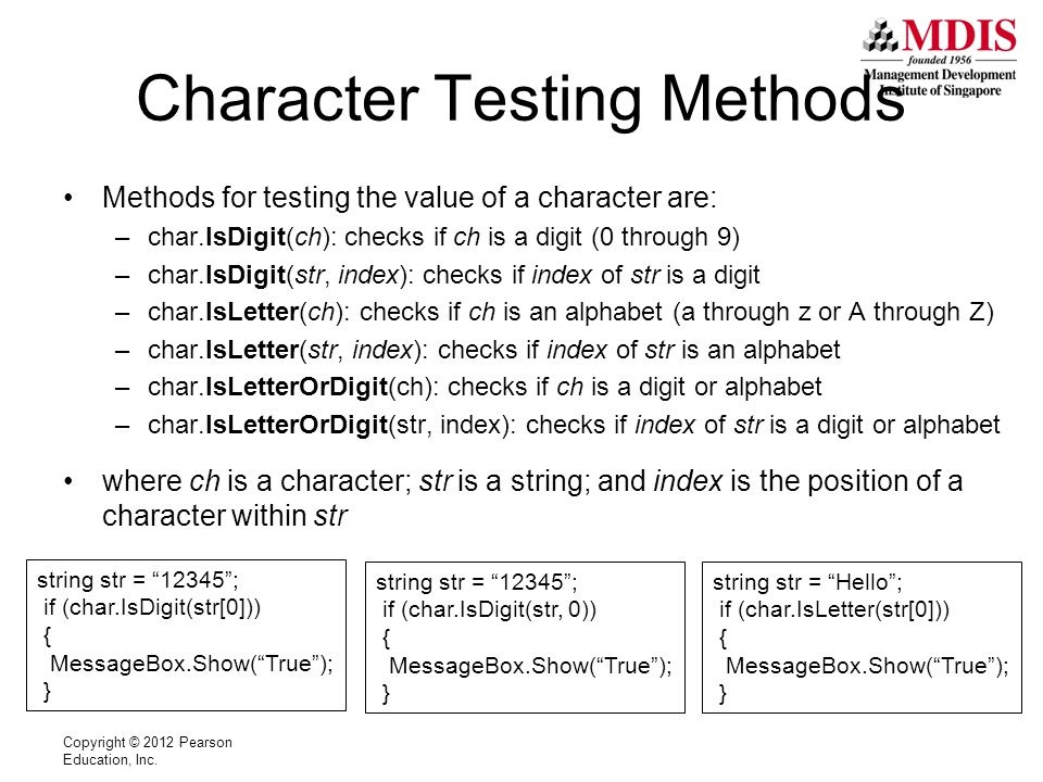 Character Testing Methods Methods for testing the value of a character are: –char.IsDigit(ch): checks if ch is a digit (0 through 9) –char.IsDigit(str, index): checks if index of str is a digit –char.IsLetter(ch): checks if ch is an alphabet (a through z or A through Z) –char.IsLetter(str, index): checks if index of str is an alphabet –char.IsLetterOrDigit(ch): checks if ch is a digit or alphabet –char.IsLetterOrDigit(str, index): checks if index of str is a digit or alphabet where ch is a character; str is a string; and index is the position of a character within str Copyright © 2012 Pearson Education, Inc.