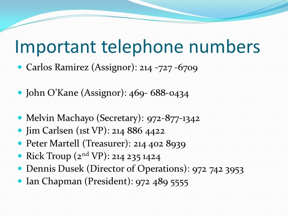 Important telephone numbers Carlos Ramirez (Assignor): 214 -727 -6709 John O'Kane (Assignor): 469- 688-0434 Melvin Machayo (Secretary): 972-877-1342 Jim Carlsen (1st VP): 214 886 4422 Peter Martell (Treasurer): 214 402 8939 Rick Troup (2 nd VP): 214 235 1424 Dennis Dusek (Director of Operations): 972 742 3953 Ian Chapman (President): 972 489 5555