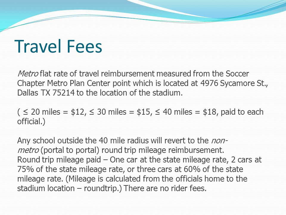 Travel Fees Metro flat rate of travel reimbursement measured from the Soccer Chapter Metro Plan Center point which is located at 4976 Sycamore St., Dallas TX 75214 to the location of the stadium.