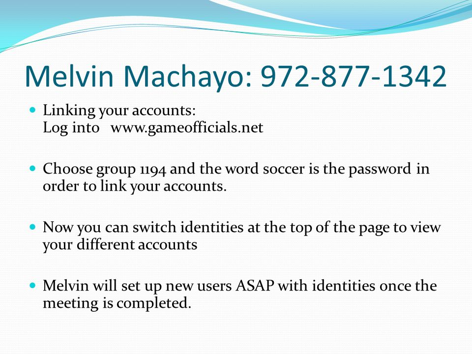 Melvin Machayo: 972-877-1342 Linking your accounts: Log into www.gameofficials.net Choose group 1194 and the word soccer is the password in order to link your accounts.
