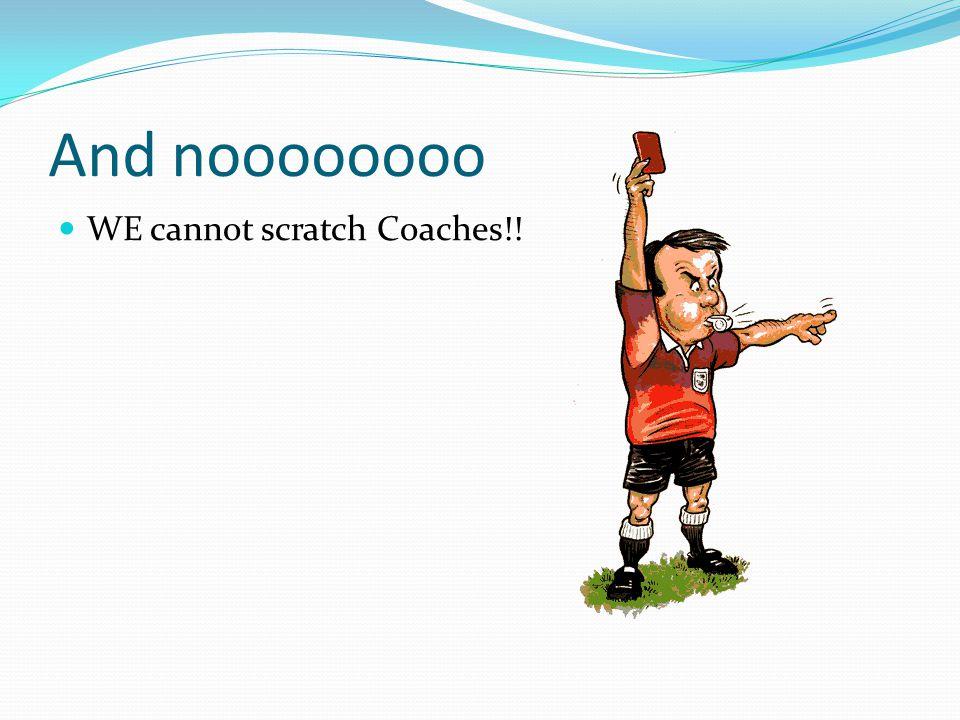 And noooooooo WE cannot scratch Coaches!!