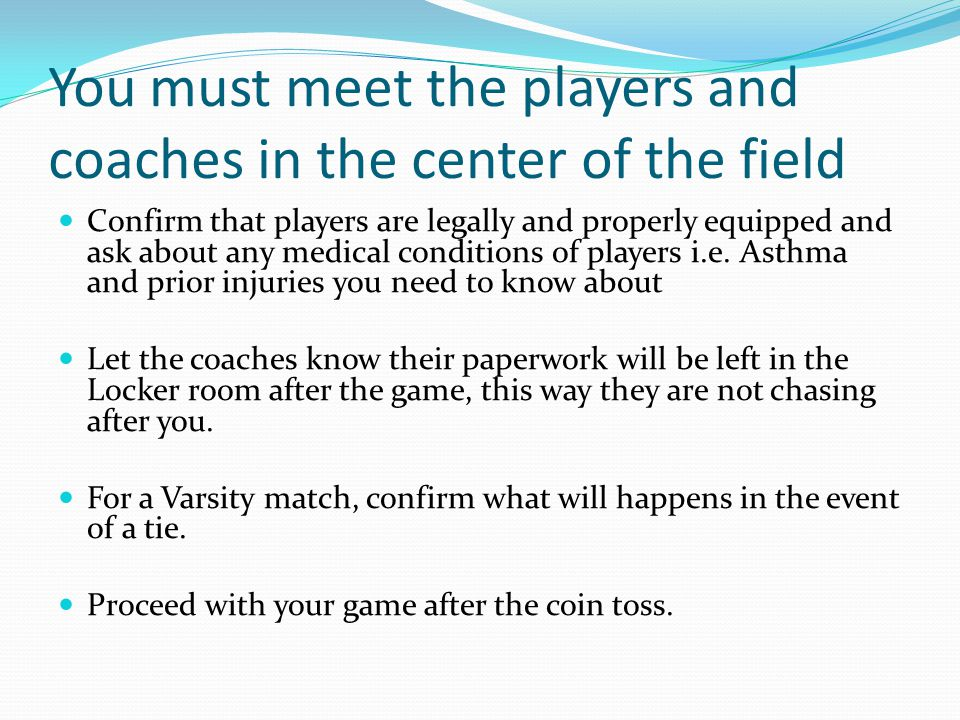 You must meet the players and coaches in the center of the field Confirm that players are legally and properly equipped and ask about any medical conditions of players i.e.