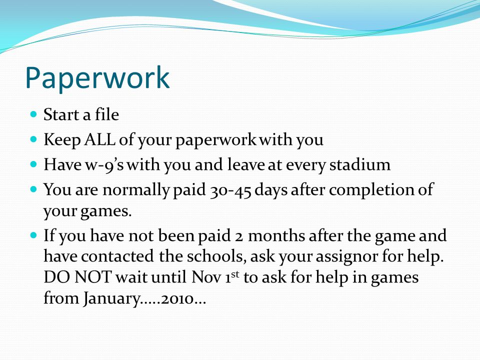 Paperwork Start a file Keep ALL of your paperwork with you Have w-9's with you and leave at every stadium You are normally paid 30-45 days after completion of your games.