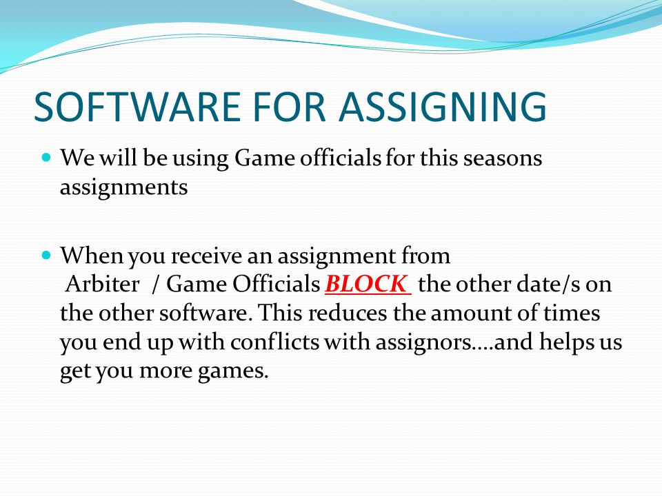 SOFTWARE FOR ASSIGNING We will be using Game officials for this seasons assignments When you receive an assignment from Arbiter / Game Officials BLOCK the other date/s on the other software.