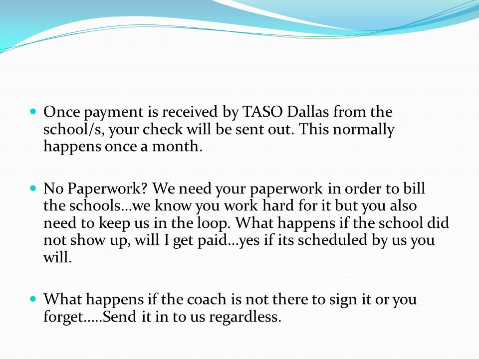 Once payment is received by TASO Dallas from the school/s, your check will be sent out.
