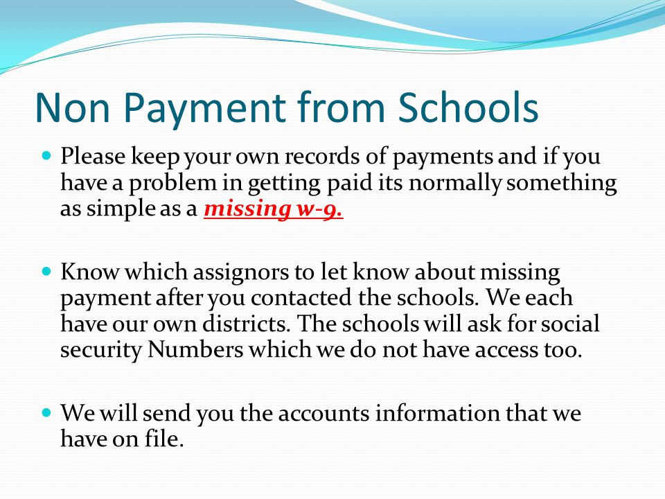 Non Payment from Schools Please keep your own records of payments and if you have a problem in getting paid its normally something as simple as a missing w-9.