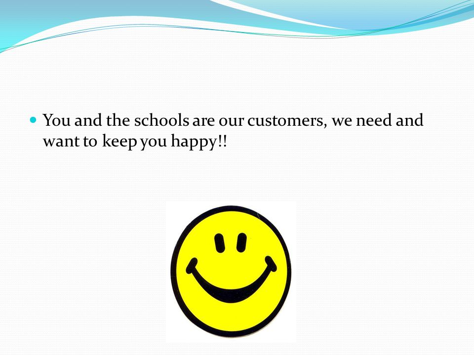 You and the schools are our customers, we need and want to keep you happy!!