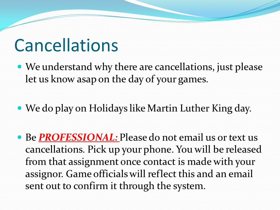 Cancellations We understand why there are cancellations, just please let us know asap on the day of your games.