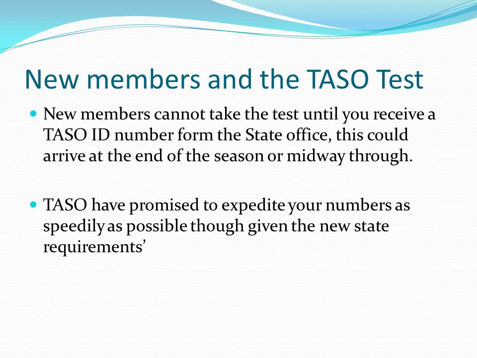 New members and the TASO Test New members cannot take the test until you receive a TASO ID number form the State office, this could arrive at the end of the season or midway through.