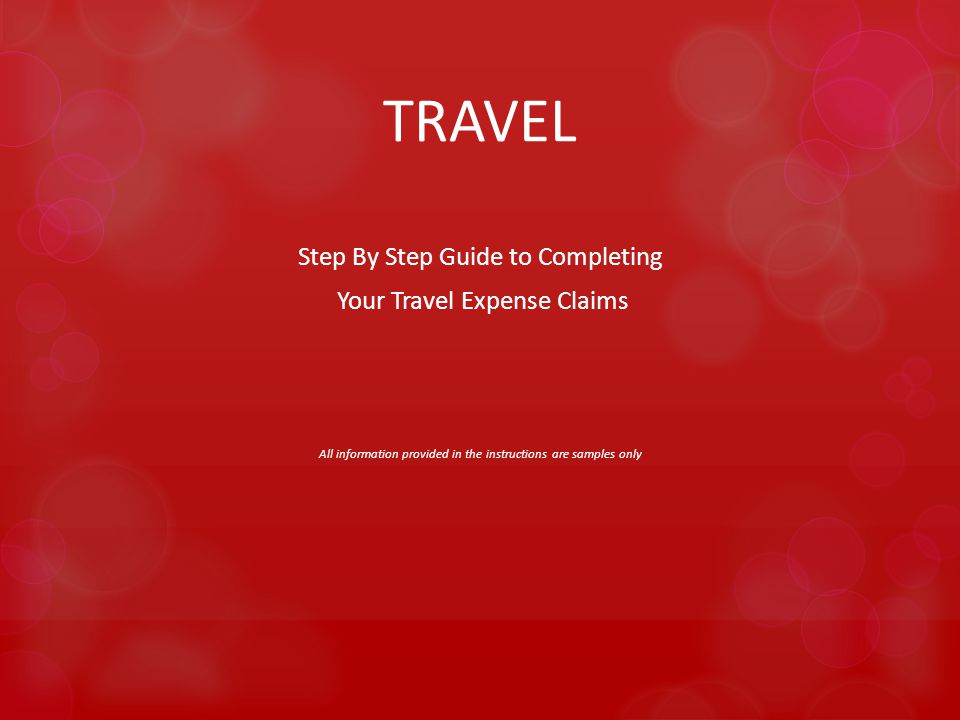 TRAVEL Step By Step Guide to Completing Your Travel Expense Claims All information provided in the instructions are samples only