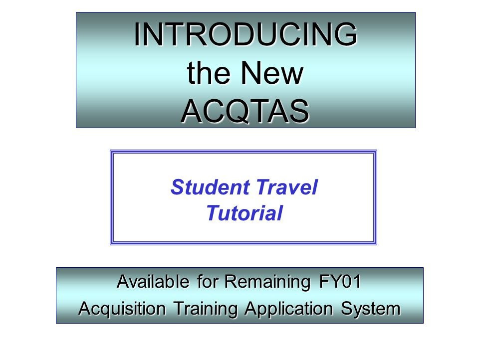 INTRODUCING the New ACQTAS Available for Remaining FY01 Acquisition Training Application System Student Travel Tutorial
