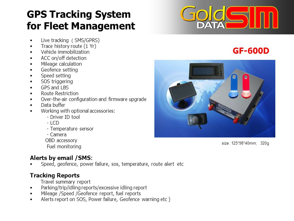 Live tracking ( SMS/GPRS) Trace history route (1 Yr) Vehicle immobilization ACC on/off detection Mileage calculation Geofence setting Speed setting SOS triggering GPS and LBS Route Restriction Over-the-air configuration and firmware upgrade Data buffer Working with optional accessories: - Driver ID tool - LCD - Temperature sensor - Camera OBD accessory Fuel monitoring Alerts by email /SMS: Speed, geofence, power failure, sos, temperature, route alert etc Tracking Reports Travel summary report Parking/trip/idling reports/excessive idling report Mileage /Speed /Geofence report, fuel reports Alerts report on SOS, Power failure, Geofence warning etc ) size: 125*98*40mm; 320g GF-600D GPS Tracking System for Fleet Management