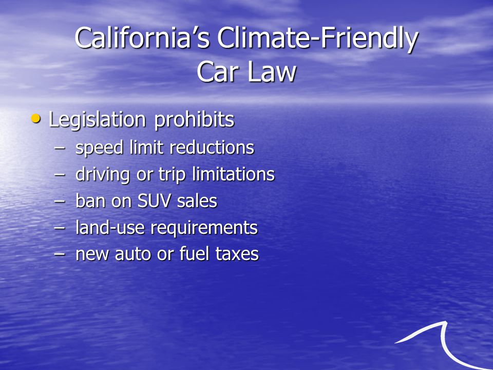 California's Climate-Friendly Car Law Legislation prohibits Legislation prohibits – speed limit reductions – driving or trip limitations – ban on SUV sales – land-use requirements – new auto or fuel taxes