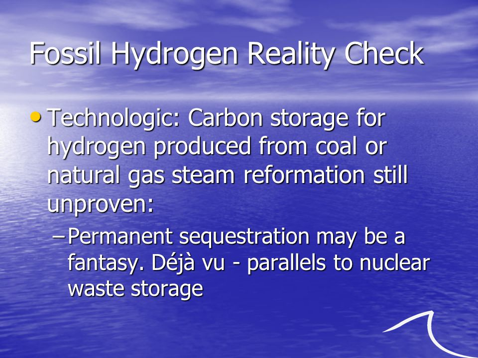 Fossil Hydrogen Reality Check Technologic: Carbon storage for hydrogen produced from coal or natural gas steam reformation still unproven: Technologic: Carbon storage for hydrogen produced from coal or natural gas steam reformation still unproven: –Permanent sequestration may be a fantasy.