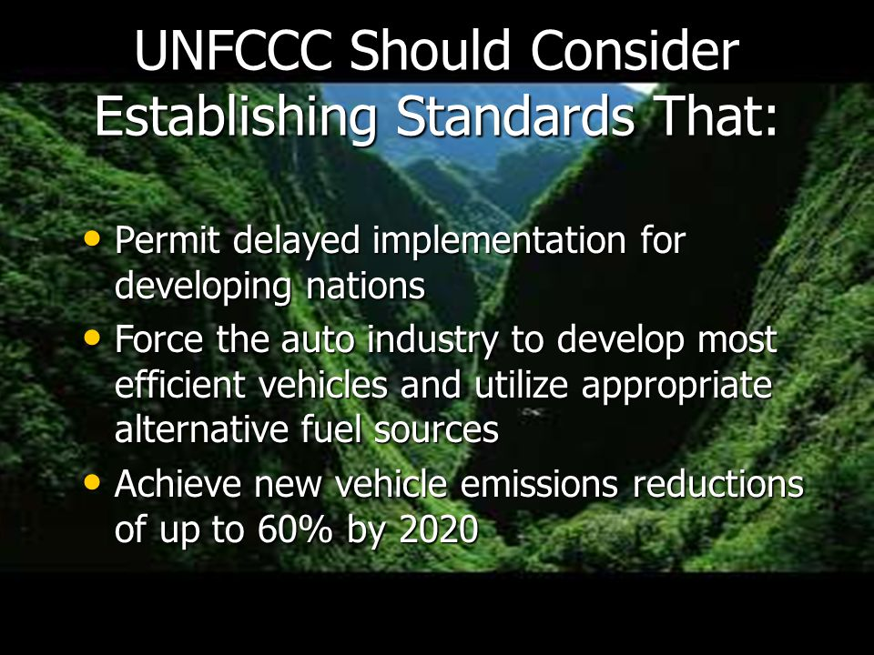 Permit delayed implementation for developing nations Permit delayed implementation for developing nations Force the auto industry to develop most efficient vehicles and utilize appropriate alternative fuel sources Force the auto industry to develop most efficient vehicles and utilize appropriate alternative fuel sources Achieve new vehicle emissions reductions of up to 60% by 2020 Achieve new vehicle emissions reductions of up to 60% by 2020 UNFCCC Should Consider Establishing Standards That: