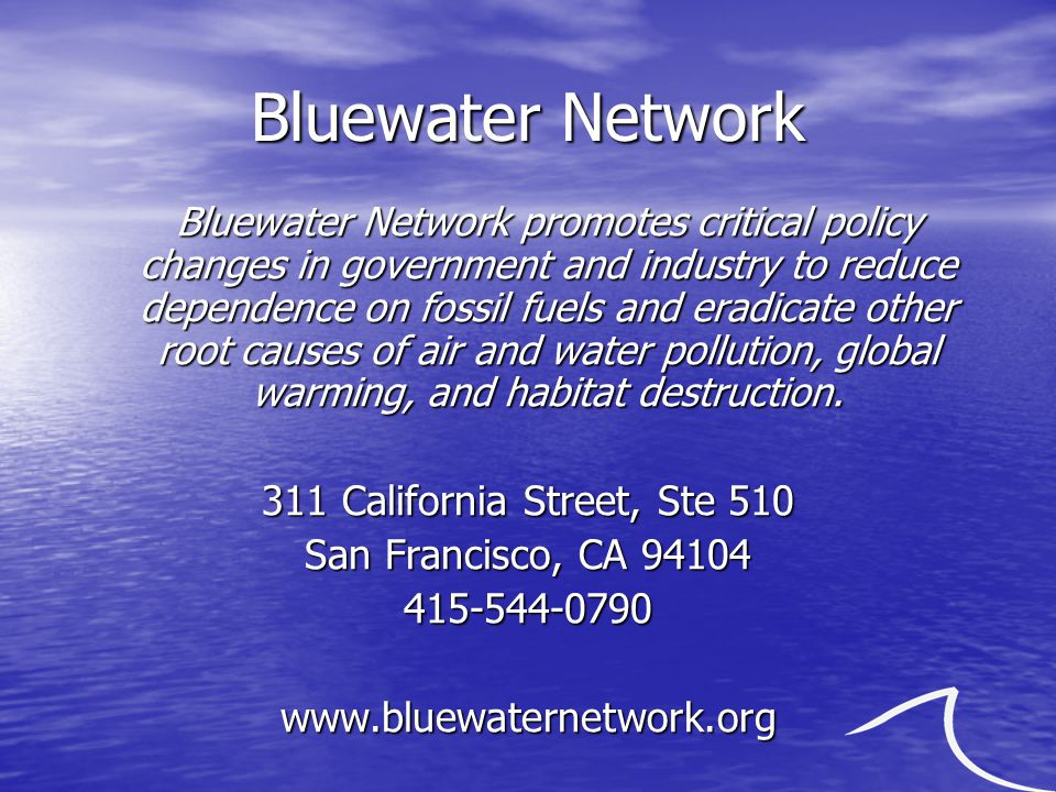 Bluewater Network Bluewater Network promotes critical policy changes in government and industry to reduce dependence on fossil fuels and eradicate other root causes of air and water pollution, global warming, and habitat destruction.