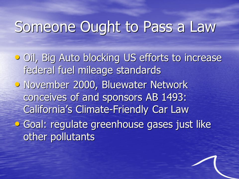 Someone Ought to Pass a Law Oil, Big Auto blocking US efforts to increase federal fuel mileage standards Oil, Big Auto blocking US efforts to increase federal fuel mileage standards November 2000, Bluewater Network conceives of and sponsors AB 1493: California's Climate-Friendly Car Law November 2000, Bluewater Network conceives of and sponsors AB 1493: California's Climate-Friendly Car Law Goal: regulate greenhouse gases just like other pollutants Goal: regulate greenhouse gases just like other pollutants