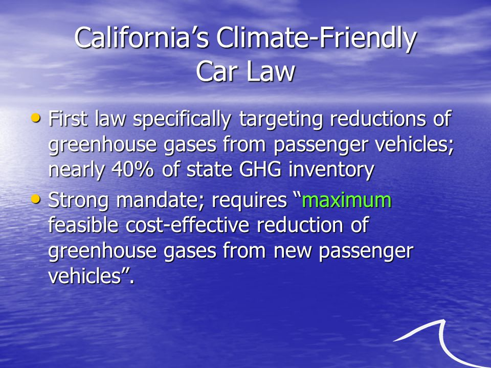 California's Climate-Friendly Car Law First law specifically targeting reductions of greenhouse gases from passenger vehicles; nearly 40% of state GHG inventory First law specifically targeting reductions of greenhouse gases from passenger vehicles; nearly 40% of state GHG inventory Strong mandate; requires maximum feasible cost-effective reduction of greenhouse gases from new passenger vehicles .