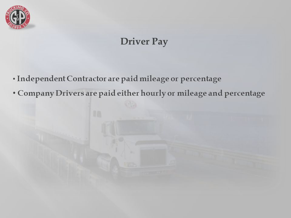 Driver Pay Independent Contractor are paid mileage or percentage Company Drivers are paid either hourly or mileage and percentage