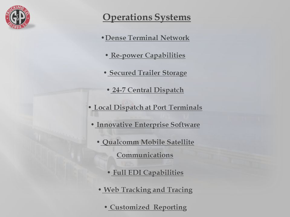 Dense Terminal Network Re-power Capabilities Secured Trailer Storage 24-7 Central Dispatch Local Dispatch at Port Terminals Innovative Enterprise Software Qualcomm Mobile Satellite Communications Full EDI Capabilities Web Tracking and Tracing Customized Reporting Operations Systems