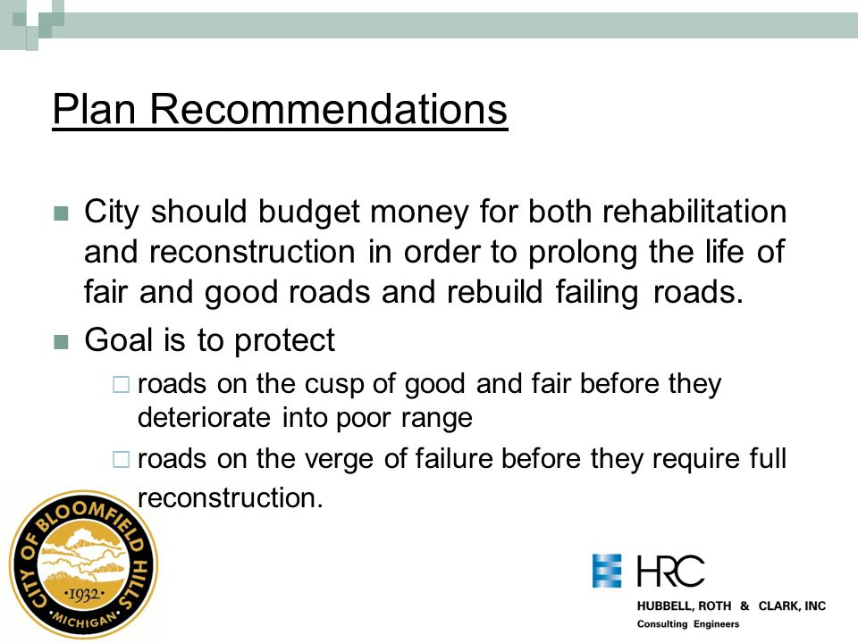 Plan Recommendations City should budget money for both rehabilitation and reconstruction in order to prolong the life of fair and good roads and rebuild failing roads.