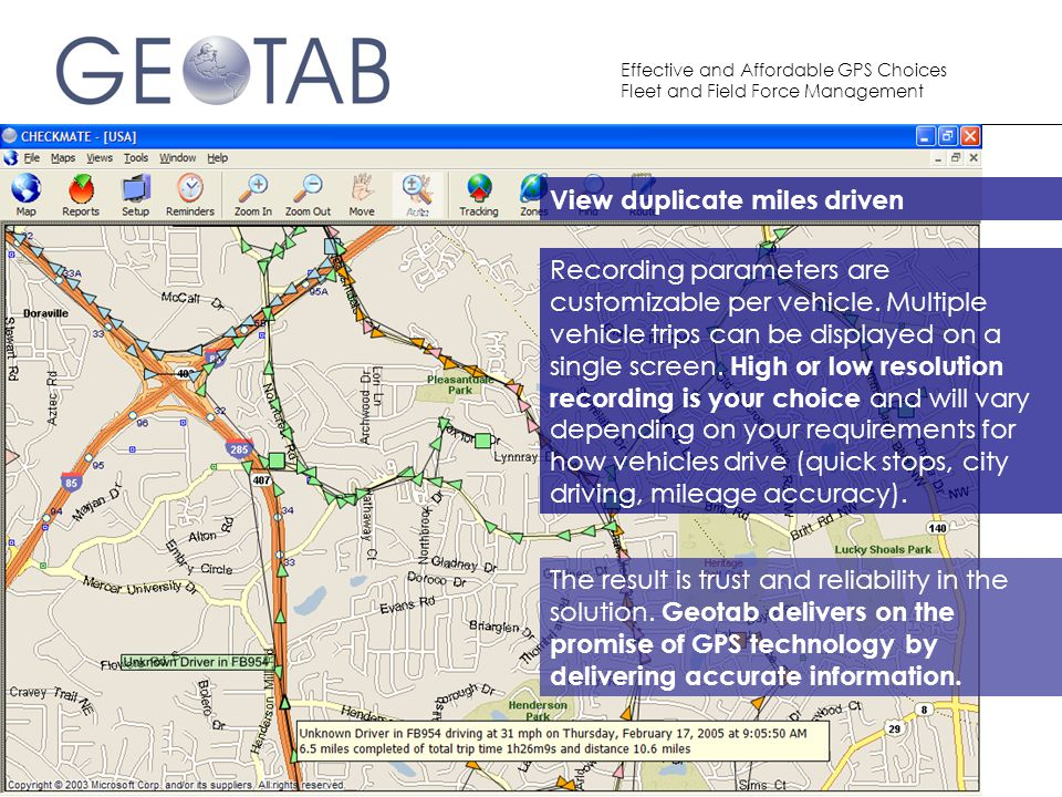 Effective and Affordable GPS Choices Fleet and Field Force Management Recording parameters are customizable per vehicle – so high or low resolution recording is your choice and will vary depending on your requirements for how vehicles drive (quick stops, city driving, mileage accuracy).