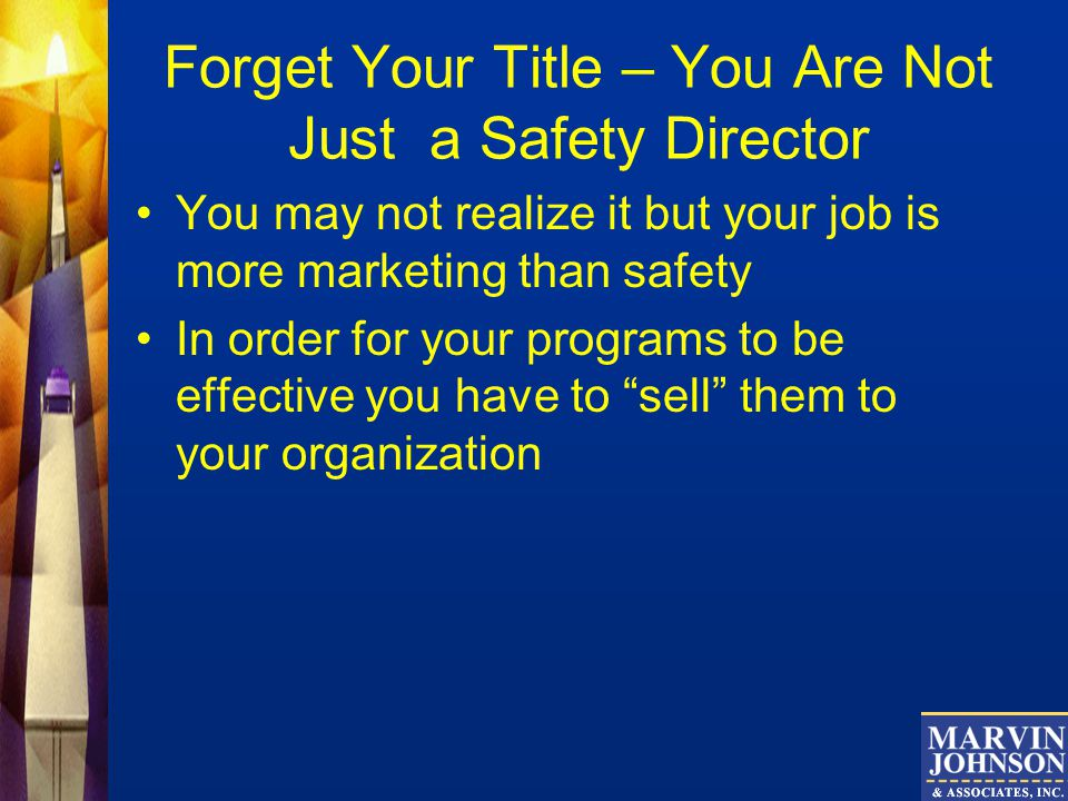Forget Your Title – You Are Not Just a Safety Director You may not realize it but your job is more marketing than safety In order for your programs to be effective you have to sell them to your organization