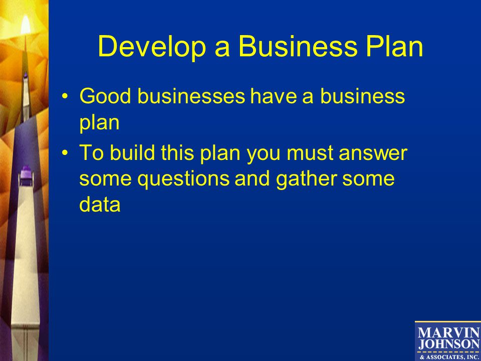 Develop a Business Plan Good businesses have a business plan To build this plan you must answer some questions and gather some data