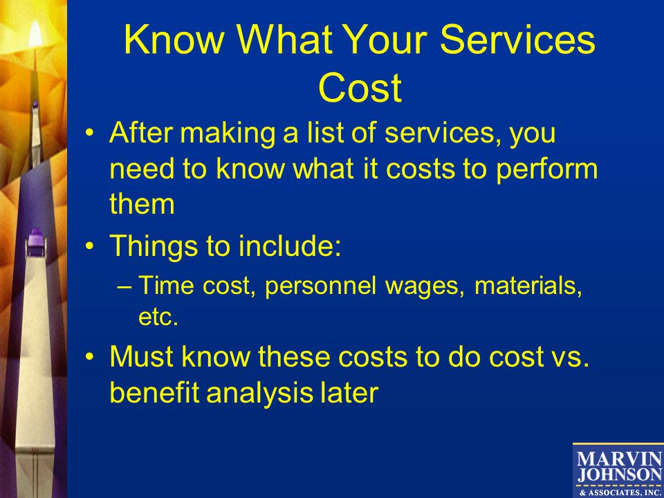 Know What Your Services Cost After making a list of services, you need to know what it costs to perform them Things to include: –Time cost, personnel wages, materials, etc.
