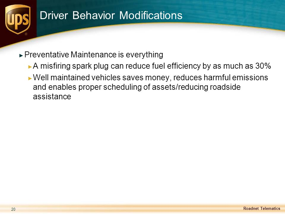 20 Driver Behavior Modifications ► Preventative Maintenance is everything ► A misfiring spark plug can reduce fuel efficiency by as much as 30% ► Well