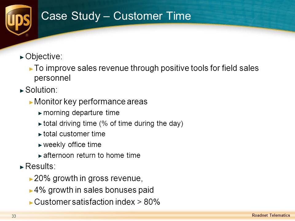 33 Case Study – Customer Time ► Objective: ► To improve sales revenue through positive tools for field sales personnel ► Solution: ► Monitor key perfo