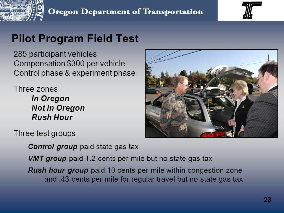 Pilot Program Field Test 285 participant vehicles Compensation $300 per vehicle Control phase & experiment phase Three zones In Oregon Not in Oregon Rush Hour Three test groups Control group paid state gas tax VMT group paid 1.2 cents per mile but no state gas tax Rush hour group paid 10 cents per mile within congestion zone and.43 cents per mile for regular travel but no state gas tax 23