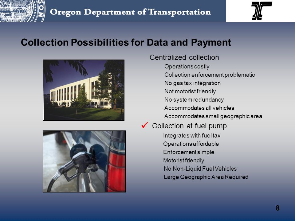 Collection Possibilities for Data and Payment Centralized collection Operations costly Collection enforcement problematic No gas tax integration Not motorist friendly No system redundancy Accommodates all vehicles Accommodates small geographic area Collection at fuel pump Integrates with fuel tax Operations affordable Enforcement simple Motorist friendly No Non-Liquid Fuel Vehicles Large Geographic Area Required 8