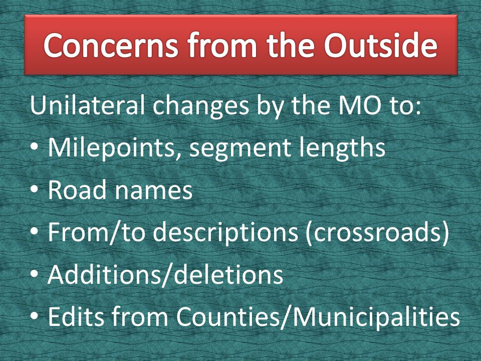Unilateral changes by the MO to: Milepoints, segment lengths Road names From/to descriptions (crossroads) Additions/deletions Edits from Counties/Municipalities