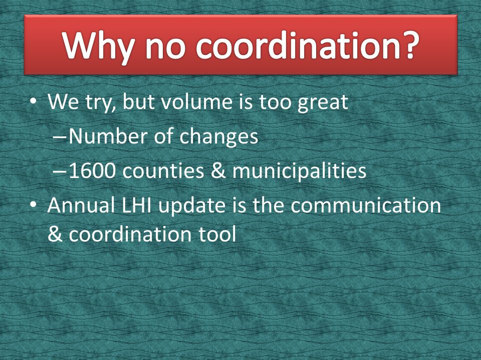 We try, but volume is too great – Number of changes – 1600 counties & municipalities Annual LHI update is the communication & coordination tool