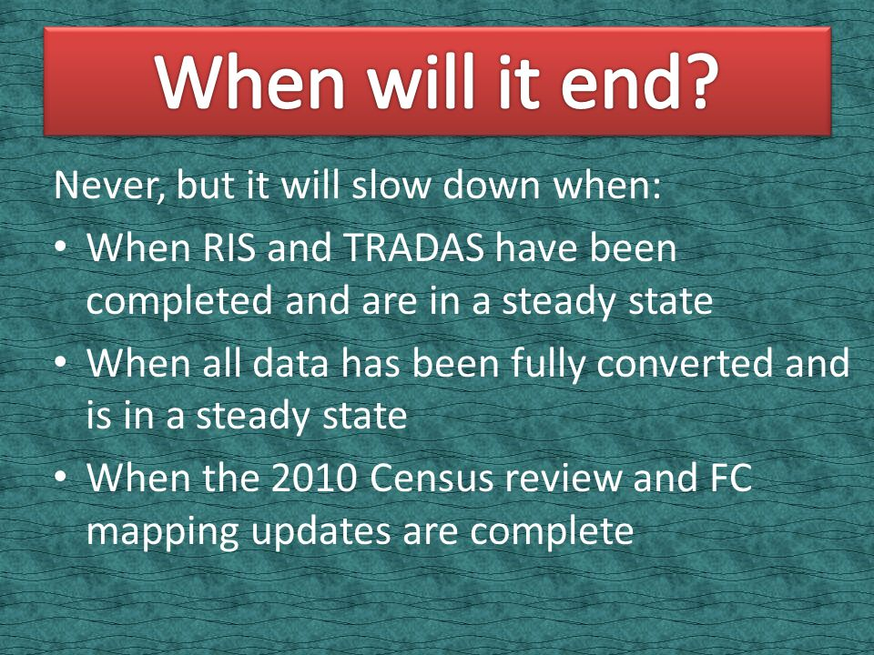 Never, but it will slow down when: When RIS and TRADAS have been completed and are in a steady state When all data has been fully converted and is in a steady state When the 2010 Census review and FC mapping updates are complete