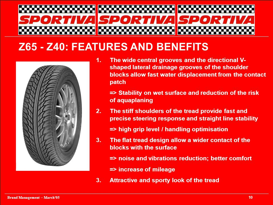 Brand Management – March'05 10 1.The wide central grooves and the directional V- shaped lateral drainage grooves of the shoulder blocks allow fast water displacement from the contact patch => Stability on wet surface and reduction of the risk of aquaplaning 2.The stiff shoulders of the tread provide fast and precise steering response and straight line stability => high grip level / handling optimisation 3.The flat tread design allow a wider contact of the blocks with the surface => noise and vibrations reduction; better comfort => increase of mileage 3.Attractive and sporty look of the tread Z65 - Z40: FEATURES AND BENEFITS