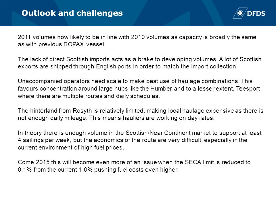 Outlook and challenges 2011 volumes now likely to be in line with 2010 volumes as capacity is broadly the same as with previous ROPAX vessel The lack