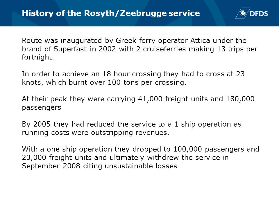 History of the Rosyth/Zeebrugge service Route was inaugurated by Greek ferry operator Attica under the brand of Superfast in 2002 with 2 cruiseferries making 13 trips per fortnight.