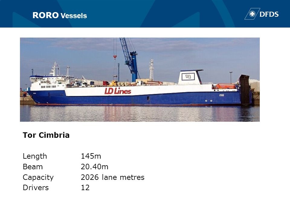 RORO vessels Tor Cimbria Length145m Beam20.40m Capacity2026 lane metres Drivers12 RORO Vessels