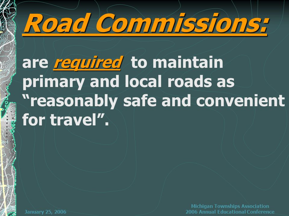 January 25, 2006 Michigan Townships Association 2006 Annual Educational Conference required are required to maintain primary and local roads as reasonably safe and convenient for travel .