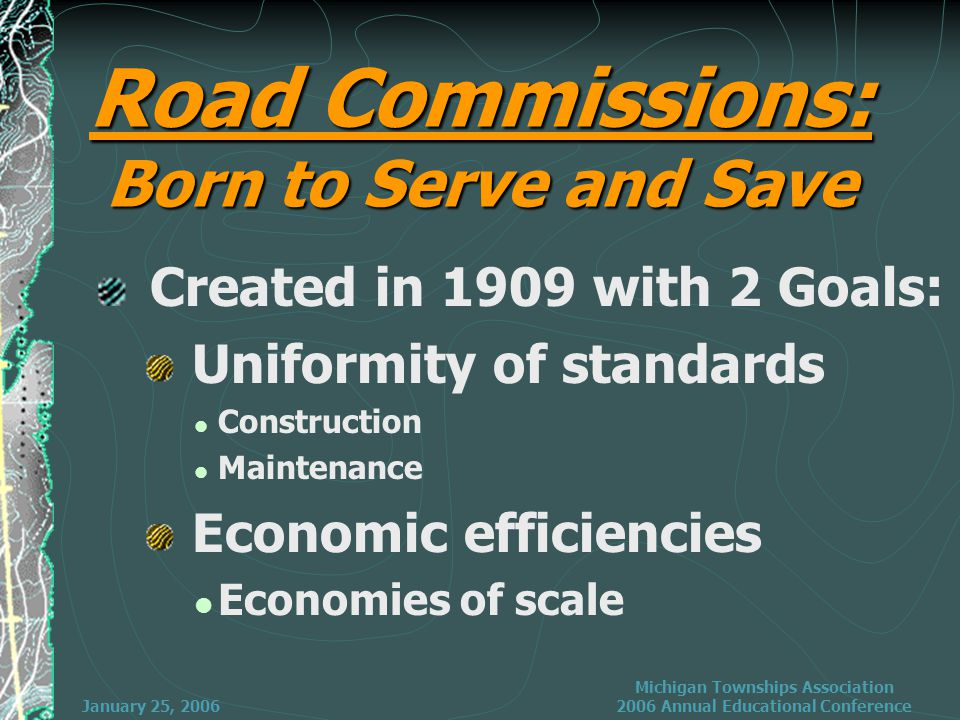 January 25, 2006 Michigan Townships Association 2006 Annual Educational Conference Road Commissions: Born to Serve and Save Created in 1909 with 2 Goals: Uniformity of standards Construction Maintenance Economic efficiencies Economies of scale