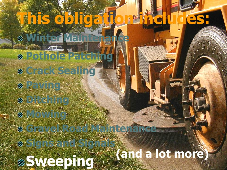 January 25, 2006 Michigan Townships Association 2006 Annual Educational Conference Sweeping Winter Maintenance Pothole Patching Crack Sealing Paving Ditching Mowing Gravel Road Maintenance Signs and Signals This obligation includes: (and a lot more)