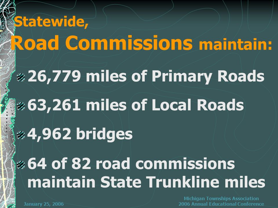 January 25, 2006 Michigan Townships Association 2006 Annual Educational Conference Statewide, Road Commissions maintain: 26,779 miles of Primary Roads