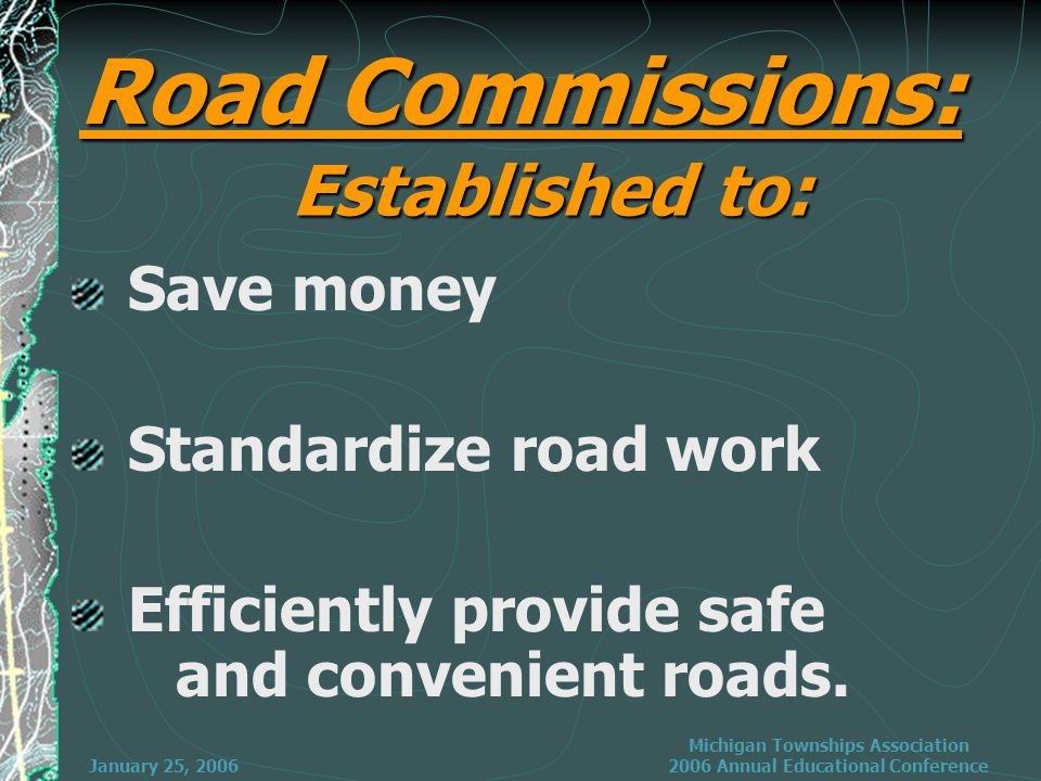 January 25, 2006 Michigan Townships Association 2006 Annual Educational Conference 3 Jurisdictions Road Commissions 75% of mileage 39% of MTF Funding*