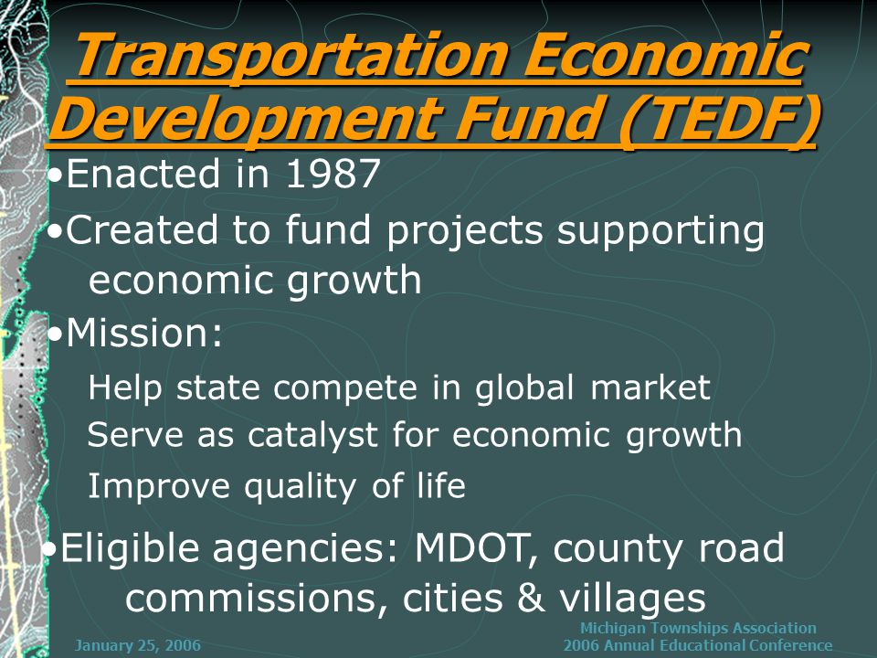 January 25, 2006 Michigan Townships Association 2006 Annual Educational Conference Transportation Economic Development Fund (TEDF) Enacted in 1987 Created to fund projects supporting economic growth Mission: Help state compete in global market Serve as catalyst for economic growth Improve quality of life Eligible agencies: MDOT, county road commissions, cities & villages
