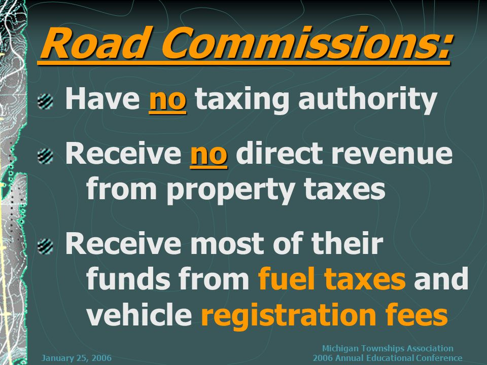 January 25, 2006 Michigan Townships Association 2006 Annual Educational Conference no Have no taxing authority no Receive no direct revenue from property taxes Receive most of their funds from fuel taxes and vehicle registration fees Road Commissions: