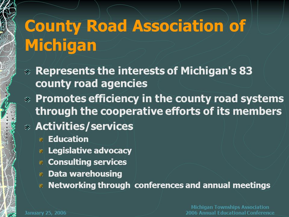 January 25, 2006 Michigan Townships Association 2006 Annual Educational Conference County Road Association of Michigan Represents the interests of Michigan s 83 county road agencies Promotes efficiency in the county road systems through the cooperative efforts of its members Activities/services Education Legislative advocacy Consulting services Data warehousing Networking through conferences and annual meetings