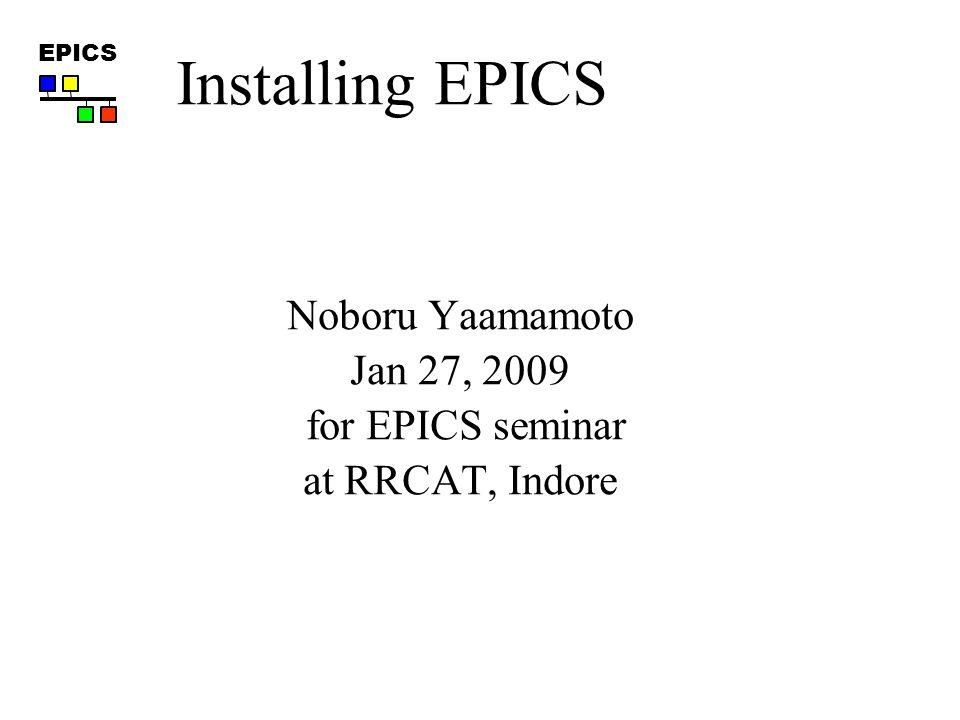 EPICS Noboru Yaamamoto Jan 27, 2009 for EPICS seminar at RRCAT, Indore Installing EPICS