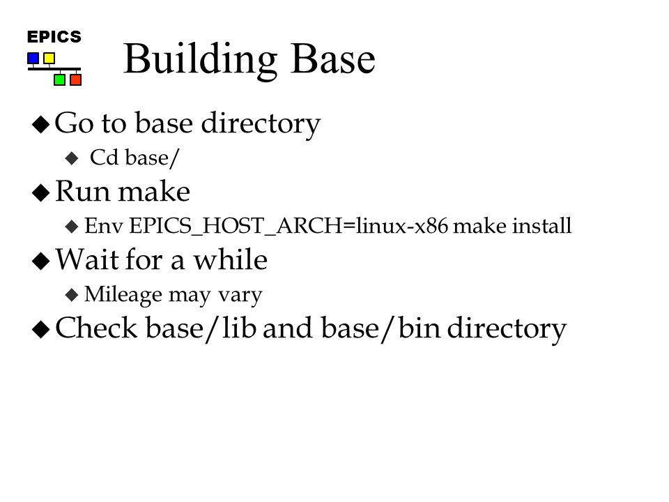 EPICS Building Base  Go to base directory  Cd base/  Run make  Env EPICS_HOST_ARCH=linux-x86 make install  Wait for a while  Mileage may vary  Check base/lib and base/bin directory